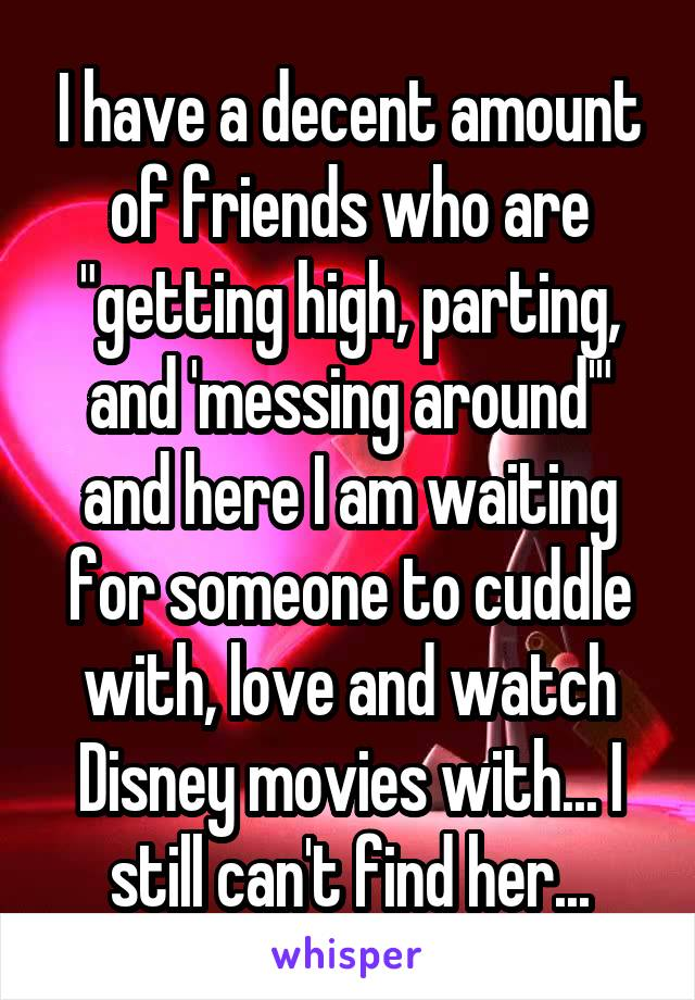 """I have a decent amount of friends who are """"getting high, parting, and 'messing around'"""" and here I am waiting for someone to cuddle with, love and watch Disney movies with... I still can't find her..."""