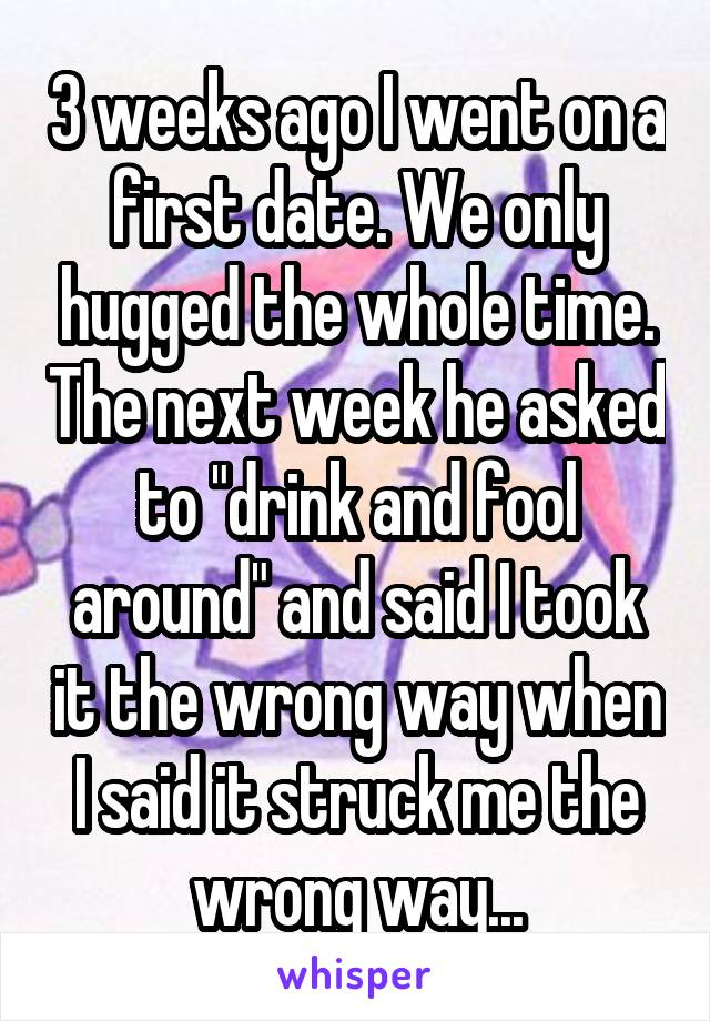 """3 weeks ago I went on a first date. We only hugged the whole time. The next week he asked to """"drink and fool around"""" and said I took it the wrong way when I said it struck me the wrong way..."""