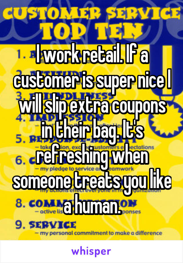 I work retail. If a customer is super nice I will slip extra coupons in their bag. It's refreshing when someone treats you like a human.