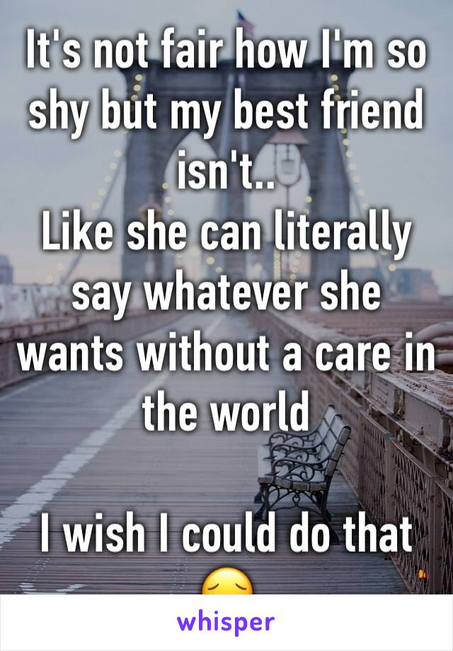 It's not fair how I'm so shy but my best friend isn't.. Like she can literally say whatever she wants without a care in the world   I wish I could do that 😔