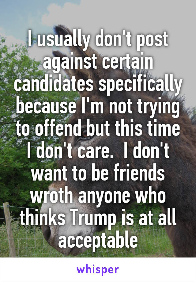 I usually don't post against certain candidates specifically because I'm not trying to offend but this time I don't care.  I don't want to be friends wroth anyone who thinks Trump is at all acceptable
