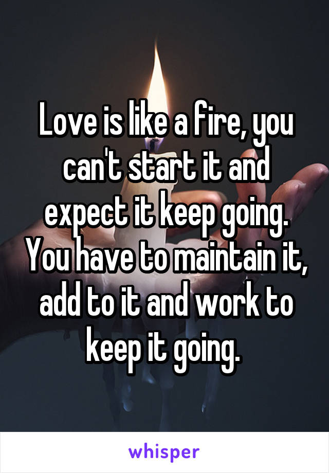 Love is like a fire, you can't start it and expect it keep going. You have to maintain it, add to it and work to keep it going.