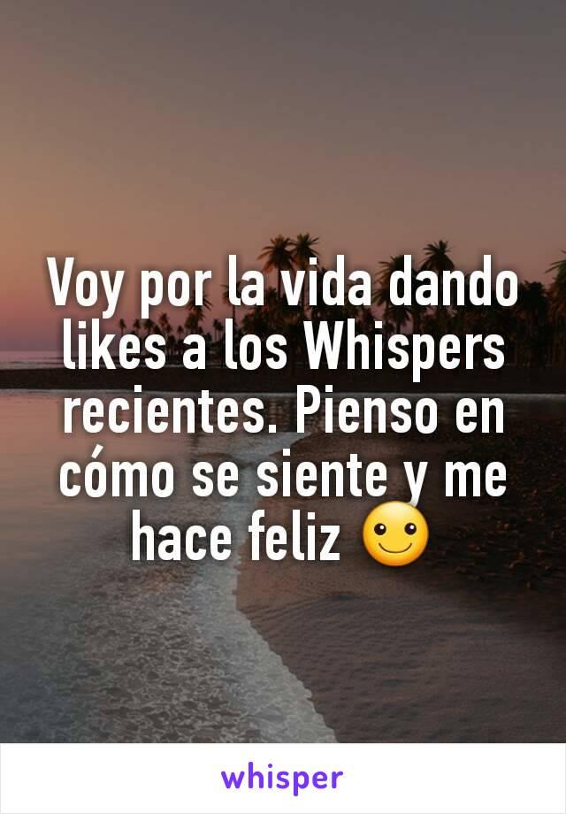 Voy por la vida dando likes a los Whispers recientes. Pienso en cómo se siente y me hace feliz ☺