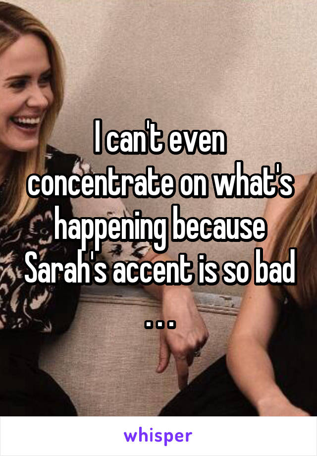 I can't even concentrate on what's happening because Sarah's accent is so bad . . .