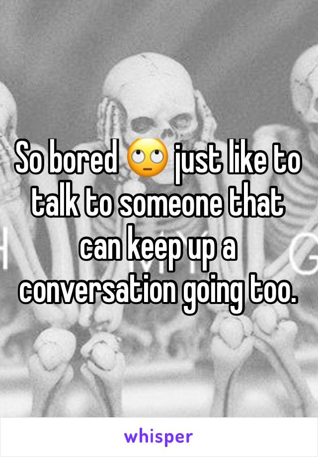 So bored 🙄 just like to talk to someone that can keep up a conversation going too.
