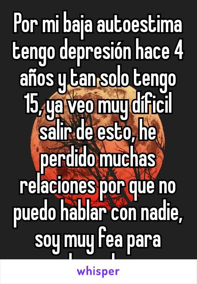 Por mi baja autoestima tengo depresión hace 4 años y tan solo tengo 15, ya veo muy díficil salir de esto, he perdido muchas relaciones por que no puedo hablar con nadie, soy muy fea para hecerlo.