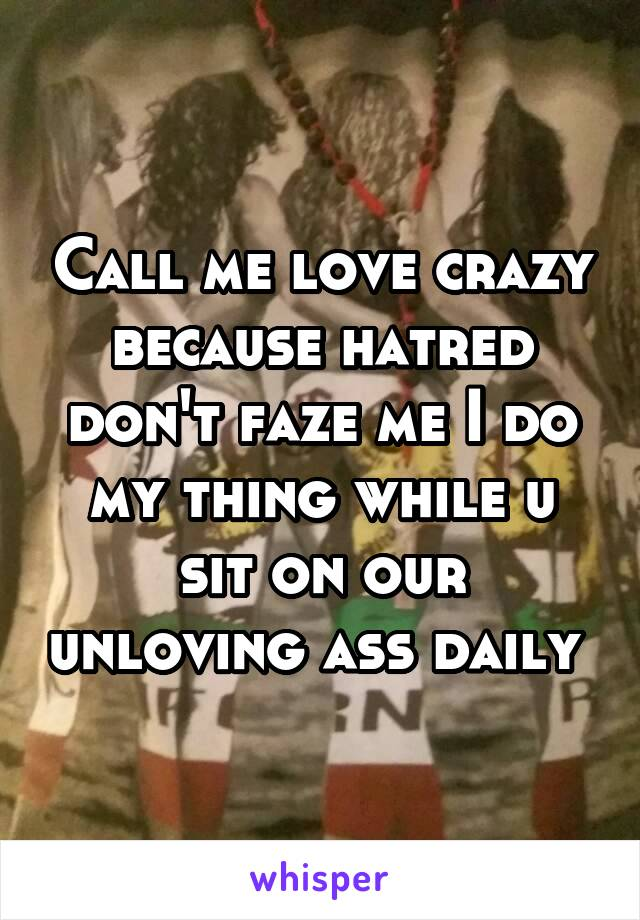 Call me love crazy because hatred don't faze me I do my thing while u sit on our unloving ass daily