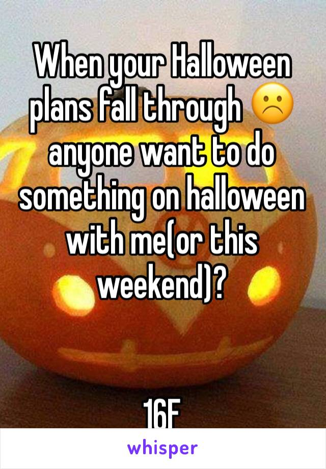 When your Halloween plans fall through ☹️️ anyone want to do something on halloween with me(or this weekend)?    16F