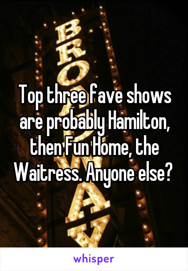 Top three fave shows are probably Hamilton, then Fun Home, the Waitress. Anyone else?