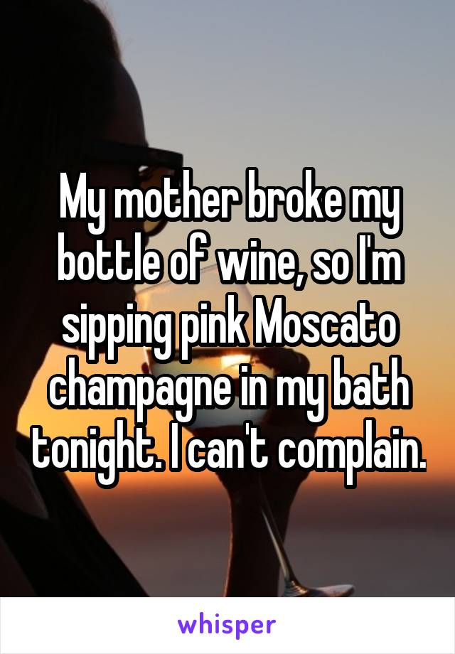 My mother broke my bottle of wine, so I'm sipping pink Moscato champagne in my bath tonight. I can't complain.