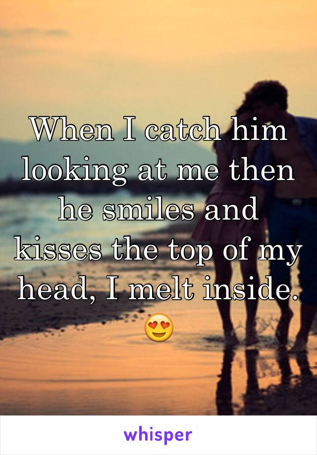 When I catch him looking at me then he smiles and kisses the top of my head, I melt inside. 😍