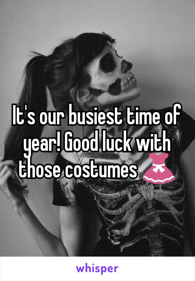 It's our busiest time of year! Good luck with those costumes 👗