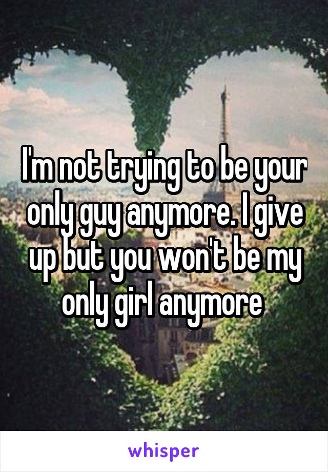 I'm not trying to be your only guy anymore. I give up but you won't be my only girl anymore