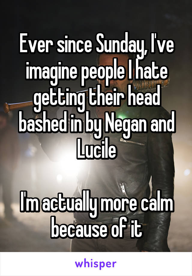 Ever since Sunday, I've imagine people I hate getting their head bashed in by Negan and Lucile  I'm actually more calm because of it