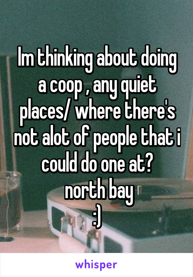 Im thinking about doing a coop , any quiet places/ where there's not alot of people that i could do one at?  north bay :)