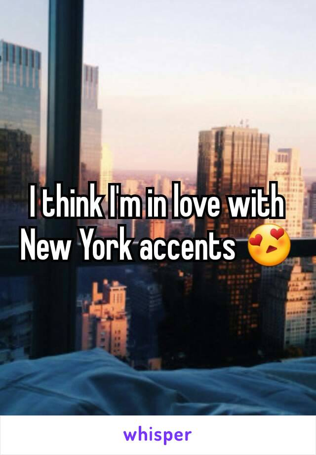 I think I'm in love with New York accents 😍