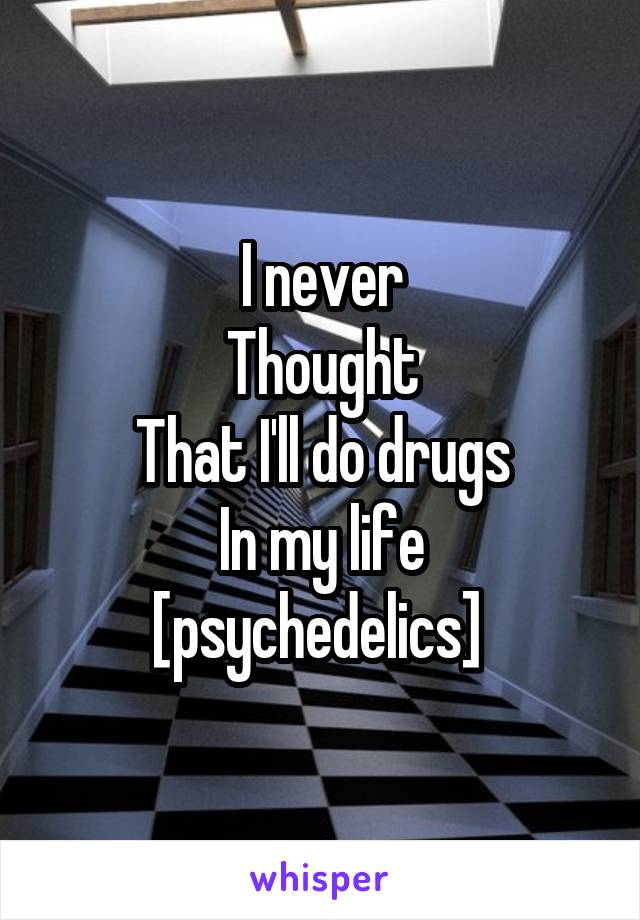 I never Thought That I'll do drugs In my life [psychedelics]