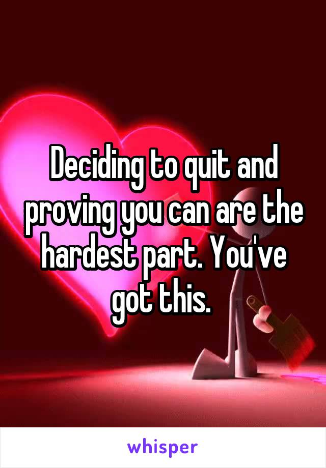 Deciding to quit and proving you can are the hardest part. You've got this.