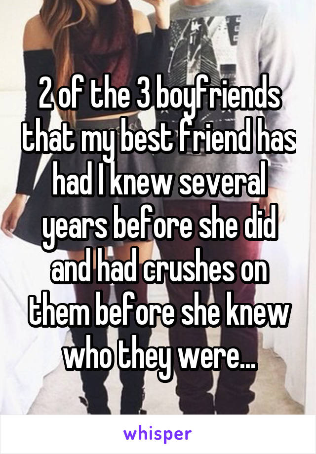 2 of the 3 boyfriends that my best friend has had I knew several years before she did and had crushes on them before she knew who they were...