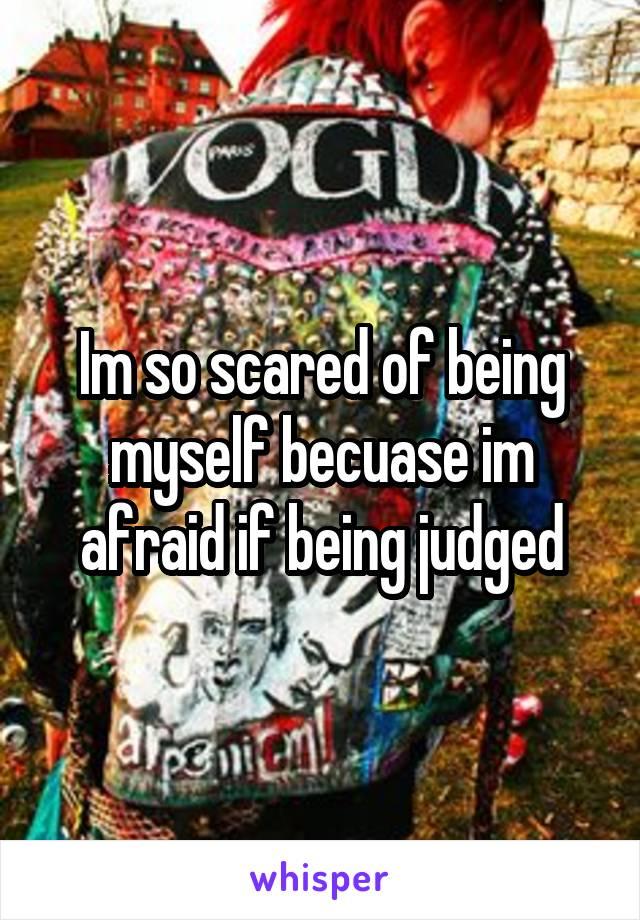 Im so scared of being myself becuase im afraid if being judged