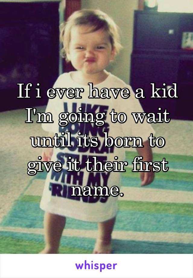 If i ever have a kid I'm going to wait until its born to give it their first name.
