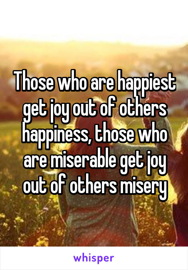 Those who are happiest get joy out of others happiness, those who are miserable get joy out of others misery