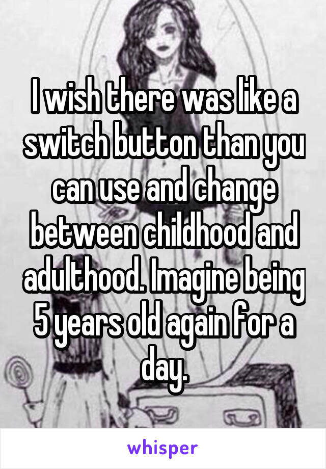I wish there was like a switch button than you can use and change between childhood and adulthood. Imagine being 5 years old again for a day.