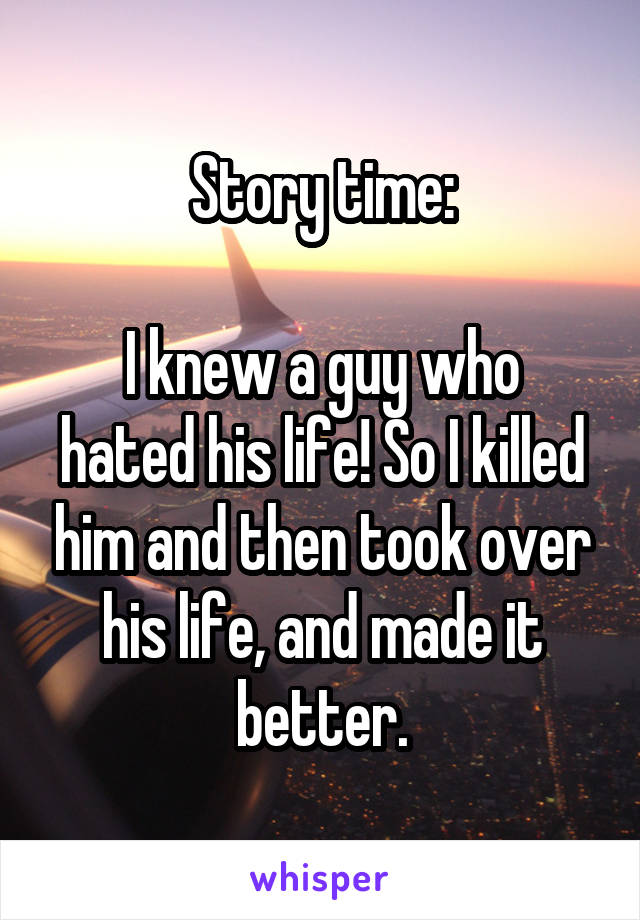 Story time:  I knew a guy who hated his life! So I killed him and then took over his life, and made it better.