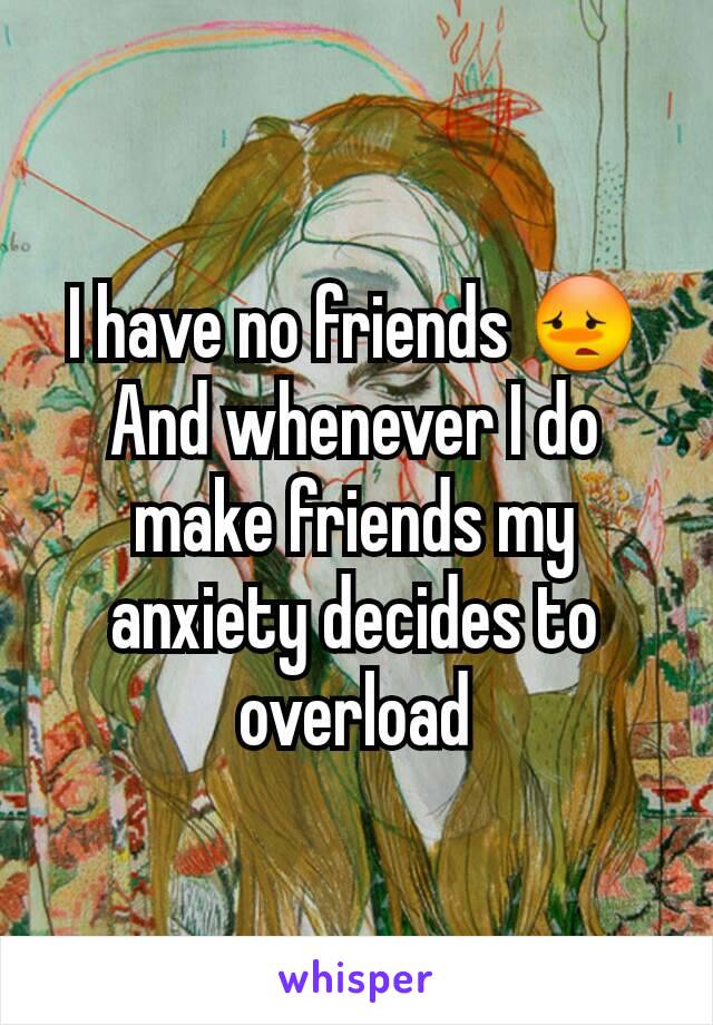 I have no friends 😳 And whenever I do make friends my anxiety decides to overload