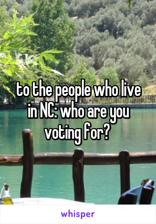 to the people who live in NC: who are you voting for?