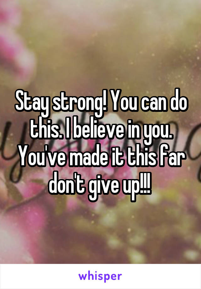 Stay strong! You can do this. I believe in you. You've made it this far don't give up!!!