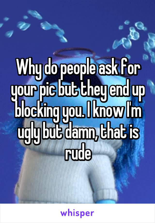 Why do people ask for your pic but they end up blocking you. I know I'm ugly but damn, that is rude