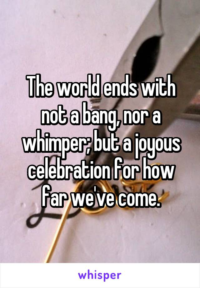 The world ends with not a bang, nor a whimper; but a joyous celebration for how far we've come.
