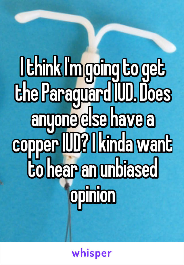 I think I'm going to get the Paraguard IUD. Does anyone else have a copper IUD? I kinda want to hear an unbiased opinion