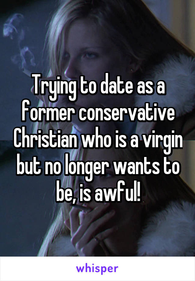 Trying to date as a former conservative Christian who is a virgin but no longer wants to be, is awful!