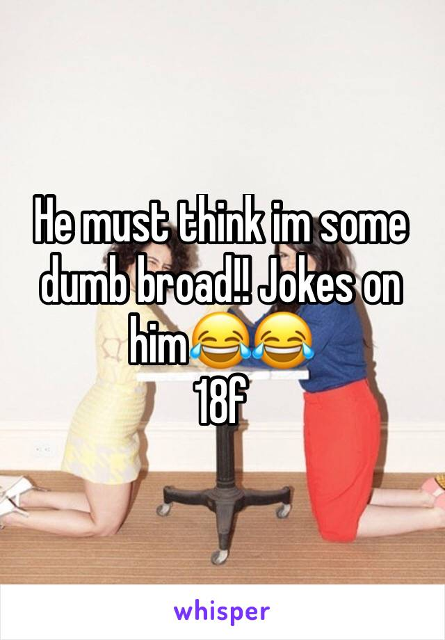 He must think im some dumb broad!! Jokes on him😂😂 18f