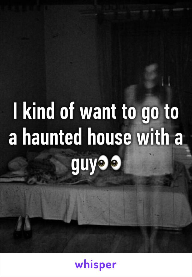 I kind of want to go to a haunted house with a guy👀
