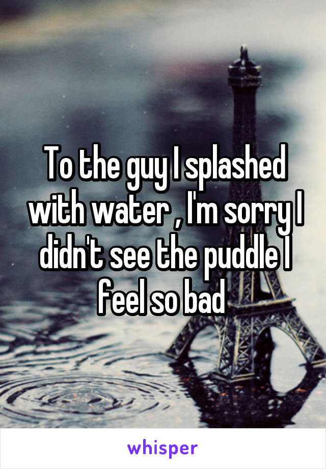 To the guy I splashed with water , I'm sorry I didn't see the puddle I feel so bad