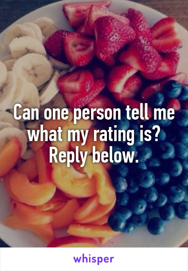 Can one person tell me what my rating is? Reply below.
