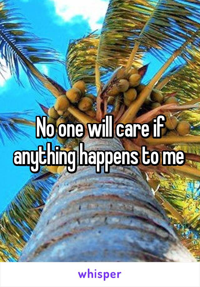 No one will care if anything happens to me