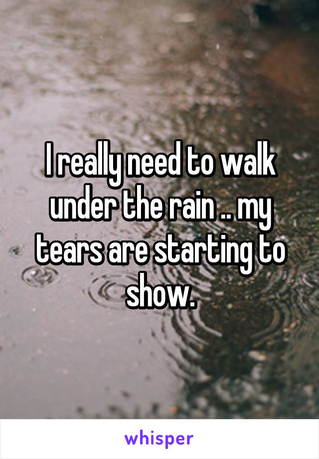 I really need to walk under the rain .. my tears are starting to show.