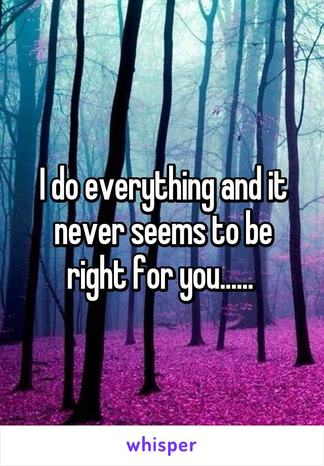 I do everything and it never seems to be right for you......