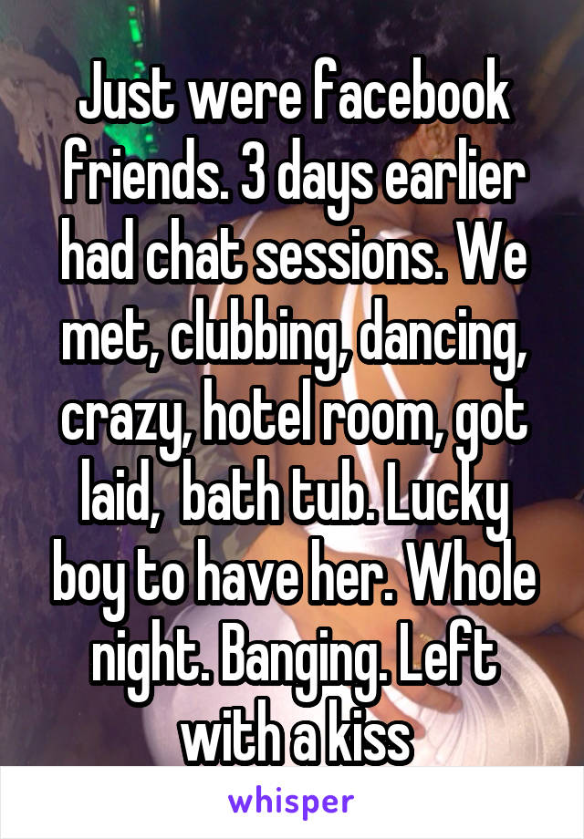 Just were facebook friends. 3 days earlier had chat sessions. We met, clubbing, dancing, crazy, hotel room, got laid,  bath tub. Lucky boy to have her. Whole night. Banging. Left with a kiss