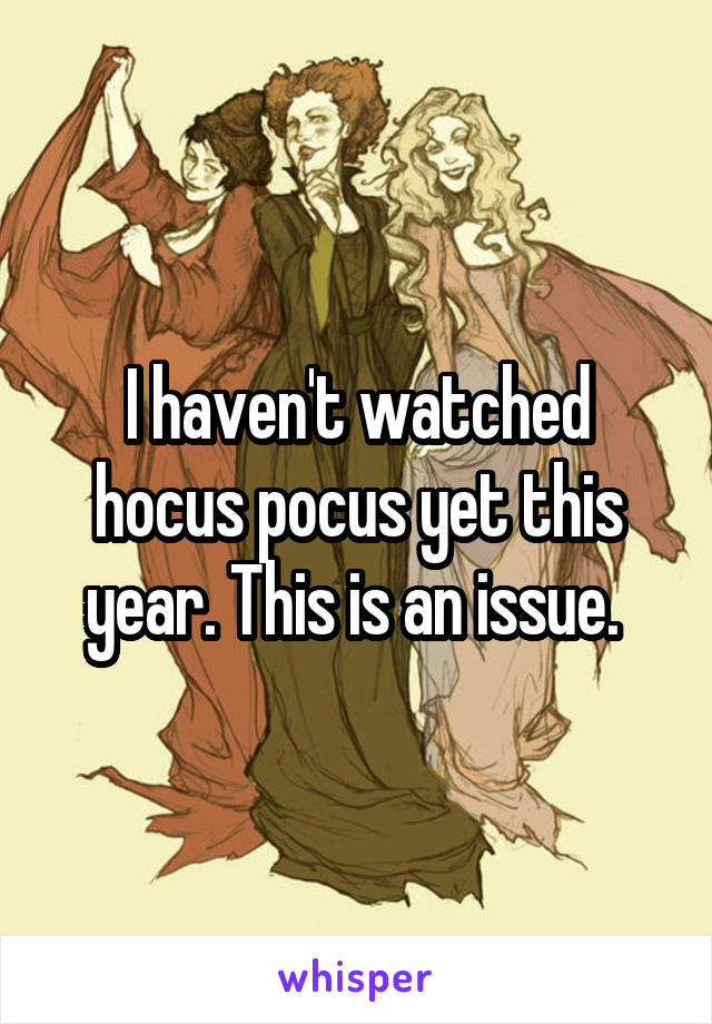 I haven't watched hocus pocus yet this year. This is an issue.