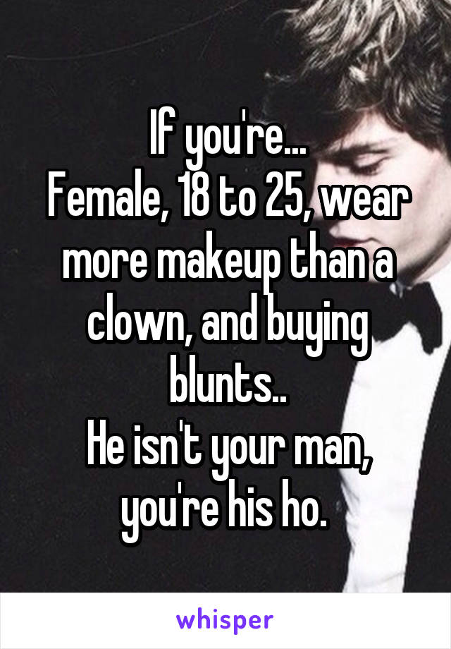 If you're... Female, 18 to 25, wear more makeup than a clown, and buying blunts.. He isn't your man, you're his ho.