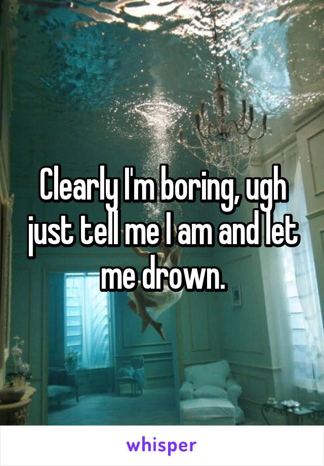 Clearly I'm boring, ugh just tell me I am and let me drown.