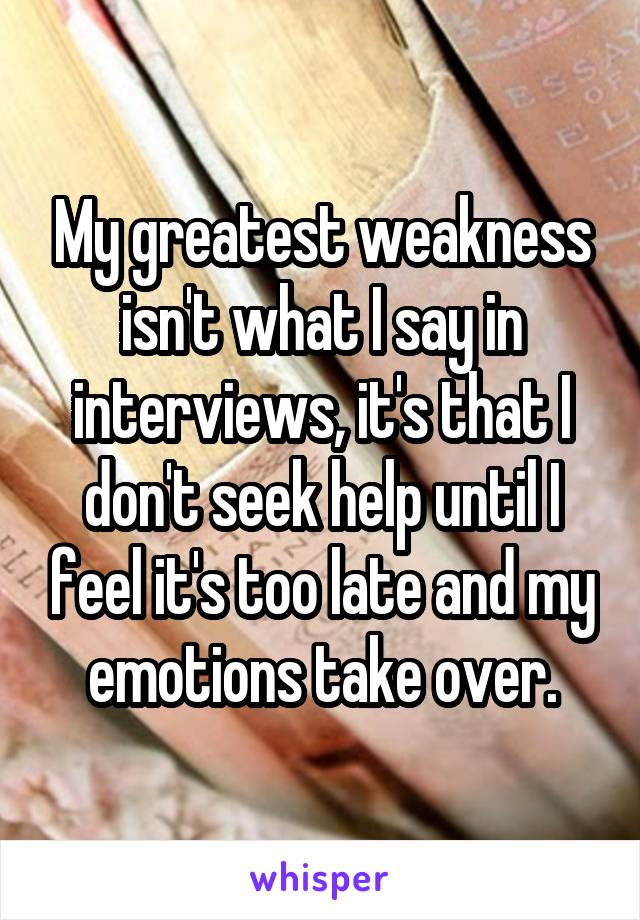 My greatest weakness isn't what I say in interviews, it's that I don't seek help until I feel it's too late and my emotions take over.