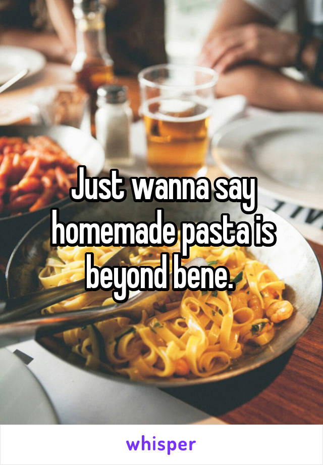 Just wanna say homemade pasta is beyond bene.