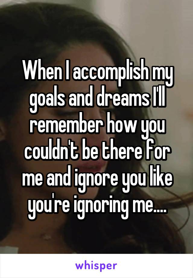 When I accomplish my goals and dreams I'll remember how you couldn't be there for me and ignore you like you're ignoring me....