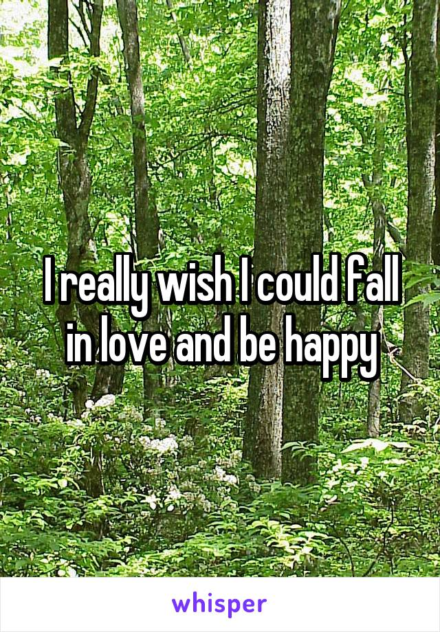 I really wish I could fall in love and be happy
